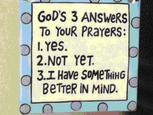 God's 3 answers to your prayers: Yes. Not Yet. I have something better in mind.
